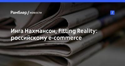 "Инга нахмансон (fitting reality): ""российскому e-commerce не до виртуальности"""